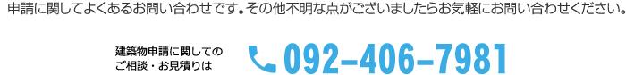 申請に関してよくあるお問い合わせです。その他不明な点がございましたらお気軽にお問い合わせ下さい。建築物申請に関してのご相談・お見積は、電話番号 092-406-7991。