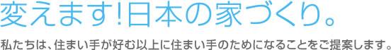 変えます!日本の家づくり。私たちは、住まい手が好む以上に住まい手のためになることをご提案します。