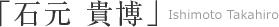 「石元 貴博」Ishimoto Takahiro