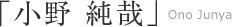 「小野 純哉」Ono Junya